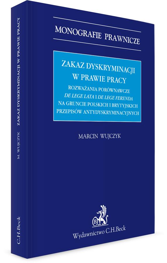 Zakaz dyskryminacji w prawie pracy. Rozważania porównawcze de lege lata i de lege ferenda na gruncie polskich i brytyjskich przepisów antydyskryminacyjnych