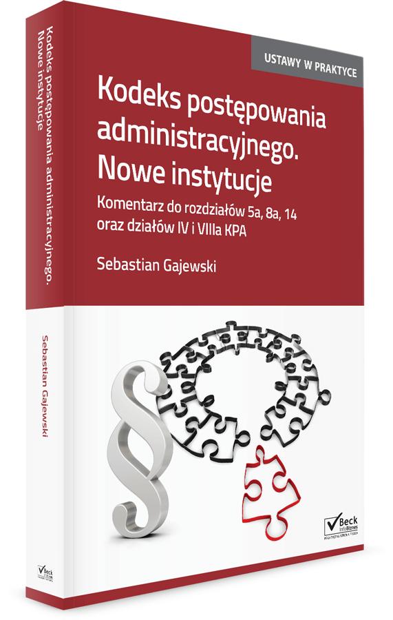 Kodeks postępowania administracyjnego. Nowe instytucje. Komentarz do rozdziałów 5a, 8a, 14 oraz działów IV i VIIIa KPA