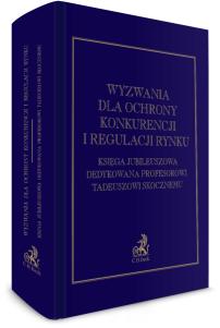 Wyzwania dla ochrony konkurencji i regulacji rynku. Księga Jubileuszowa dedykowana Profesorowi Tadeuszowi Skocznemu