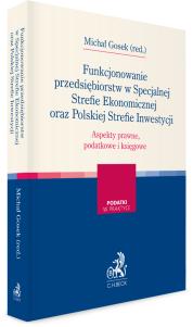 Funkcjonowanie przedsiębiorstw w Specjalnej Strefie Ekonomicznej oraz Polskiej Strefie Inwestycji. Aspekty prawne, podatkowe i księgowe
