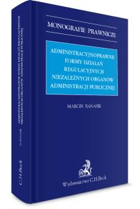 Administracyjnoprawne formy działań regulacyjnych niezależnych organów administracji publicznej