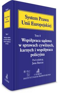 Współpraca sądowa w sprawach cywilnych, karnych i współpraca policyjna. System Prawa Unii Europejskiej. Tom 8